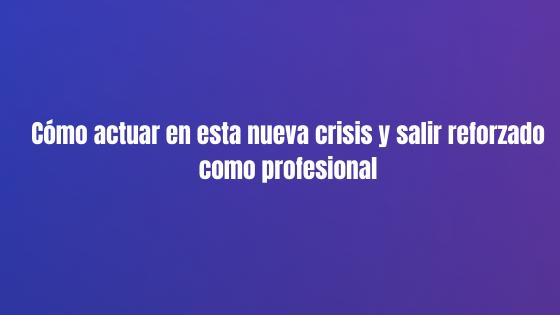 Cómo actuar en esta nueva crisis y salir reforzado como profesional